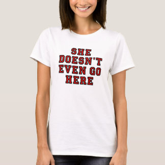 SHE DOESN'T EVEN GO HERE T-Shirt