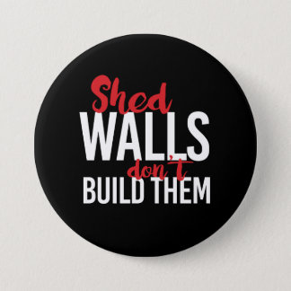 SHED WALLS DON'T BUILD THEM - - white - 7.5 Cm Round Badge