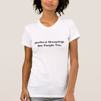 Shetland Sheepdogs Are People Too. T-Shirt