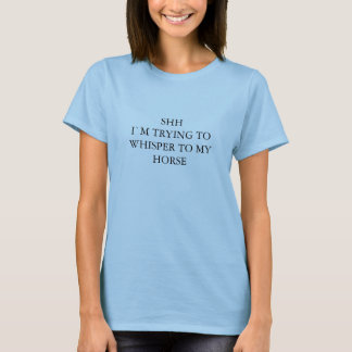 SHH I`M TRYING TO WHISPER TO MY HORSE T-Shirt