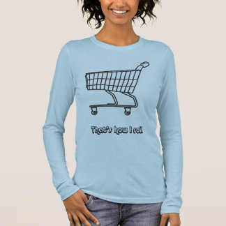 Shopping Cart That's How I Roll Long Sleeve T-Shirt