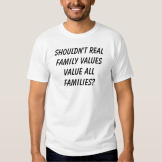 Shouldn't real family values value all families? tshirts