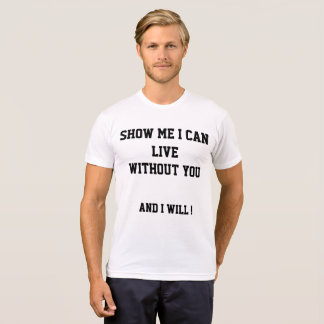 Show me I can live without you and I will. T-Shirt