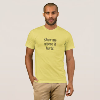 """Show Me Where It Hurts"" T-Shirt"