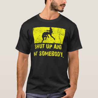 Shut Up and Hit Somebody - MMA / Muay Thai T T-Shirt