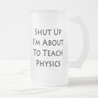 Shut Up I'm About To Teach Physics Frosted Glass Beer Mug
