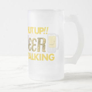 Shut Up!! The Beer is Talking Frosted Glass Mug