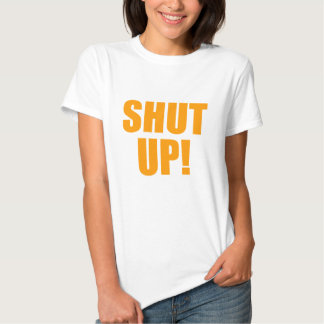 Shut Up Tshirt