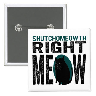 ShutchoMEOWth Right Meow - Funny Kitty Cat Buttons
