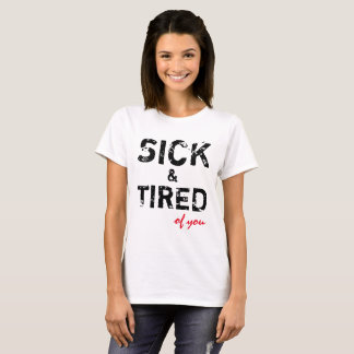 Sick And Tired Of You fully customizable T-Shirt