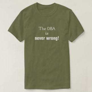 "Silly, Smug, ""The DBA is never wrong!"" T-Shirt"