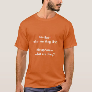 Similes, what are they like?  Metaphors, what are T-Shirt