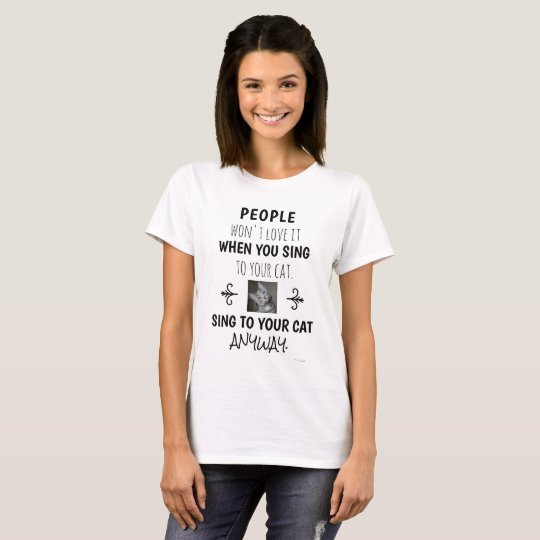 Sing To Your Cat Anyway Funny Quote Photo T-Shirt