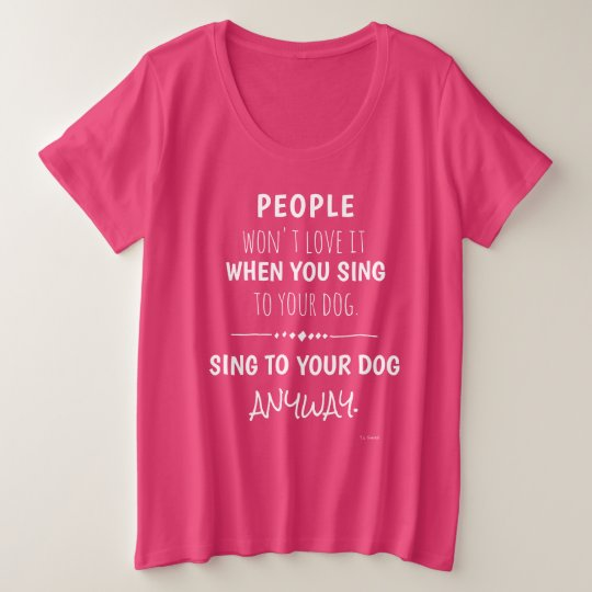 Sing To Your Dog Anyway Funny Plus Size T-Shirt