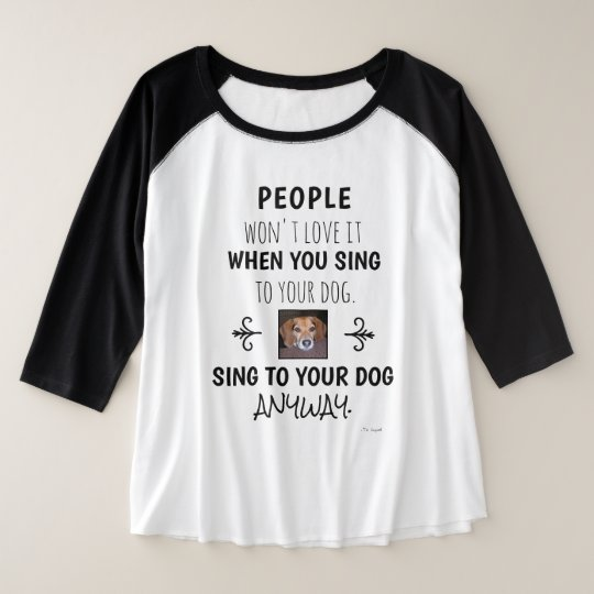 Sing To Your Dog Anyway Funny Quote Photo Plus Size Raglan T-Shirt