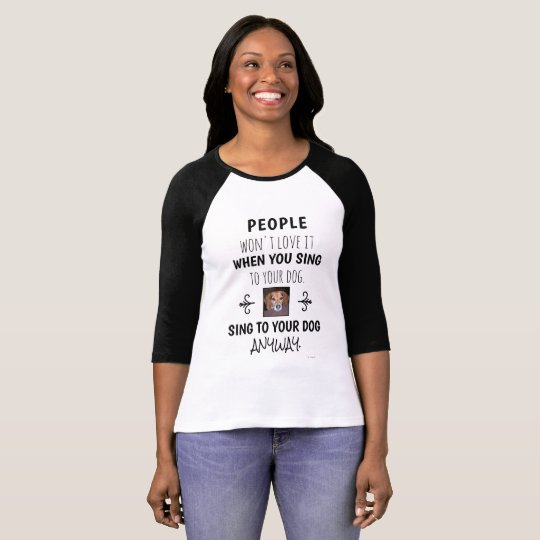 Sing To Your Dog Anyway Funny Quote Photo T-Shirt
