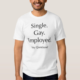 Single. Gay. Employed. Any questions? Tshirt