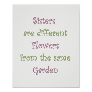 Sisters are Different Flowers in the same Garden Poster