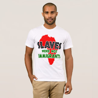 Slaves were not immigrants T-Shirt
