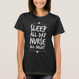 Sleep all day nurse all night T-Shirt