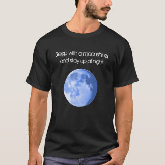 Sleep with a moonshiner and be up all night T-Shirt