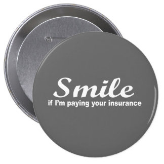 Smile if I m paying your insurance Pins