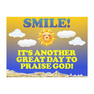 Smile! It's another great day to praise God! Gallery Wrap Canvas