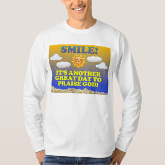 Smile! It's another great day to praise God! T-Shirt