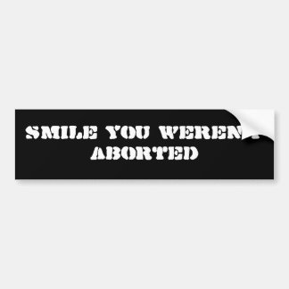 Smile You Weren't Aborted Bumper Sticker