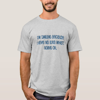 Smiling Because I Don't Know What's Going On Shirt