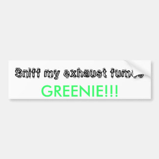 Sniff my exhaust fumes, GREENIE!!! Bumper Sticker