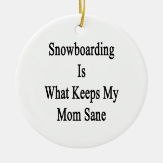 Snowboarding Is What Keeps My Mom Sane Ornaments