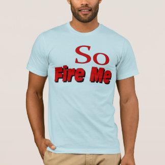 So Fire Me T-Shirt
