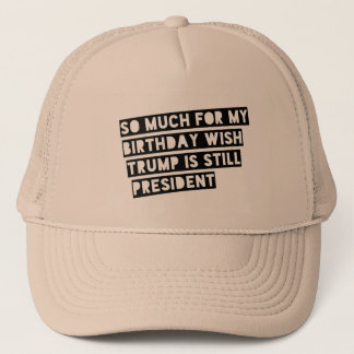 So Much for my Birthday Wish Trump is Still Pres. Trucker Hat