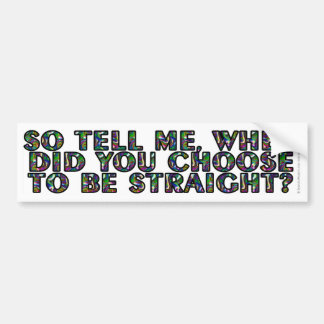 So tell me, when did you CHOOSE to be straight? Bumper Sticker