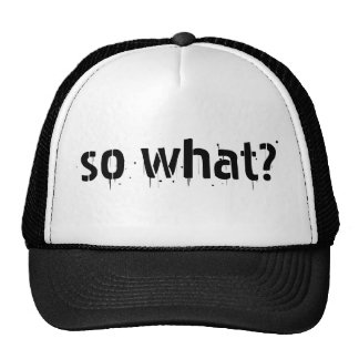"""""""So what?"""" s favorite thing to say. Hat"""
