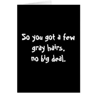 So you got a few gray hairs,no big deal. card
