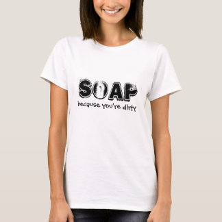 Soap, because you're dirty T-Shirt