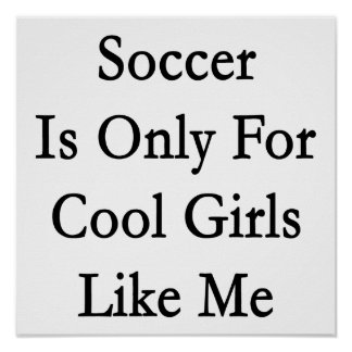 Soccer Is Only For Cool Girls Like Me Poster