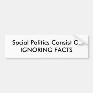 Social Politics Consist OfIGNORING FACTS Car Bumper Sticker