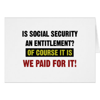Social Security is an Entitlement, We Paid For It. Card