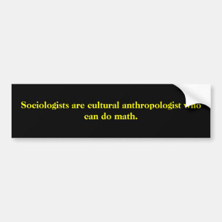 Sociologists are cultural anthropologist who ca... bumper sticker