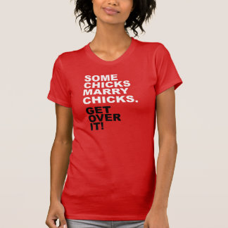 Some Chicks Marry Chicks. Get Over It! T-Shirt