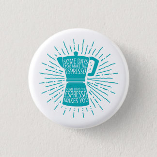 Some Days the Espresso Makes You Button (teal)