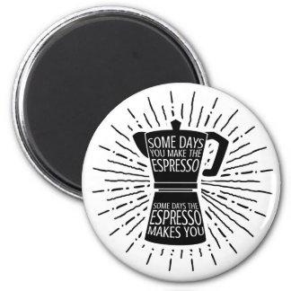 Some Days the Espresso Makes You Magnet