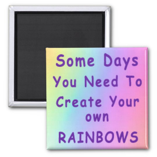 Some Days You Need To Create Your Own Rainbows Magnet