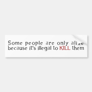 Some People Are Only Alive Because Its Illegal ... Bumper Sticker