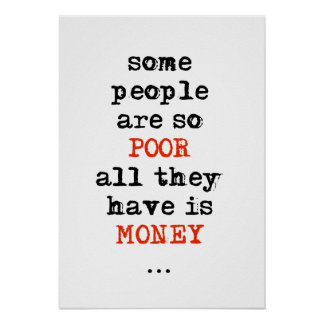 Some people are so poor all they have is money posters