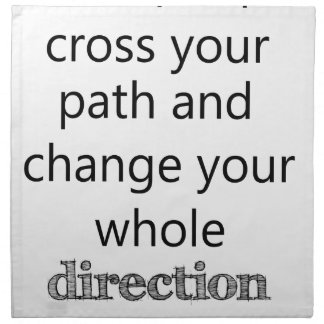 some people cross you path and change your whole d napkin