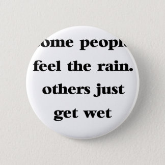 some people feel the rain others just get wet 6 cm round badge